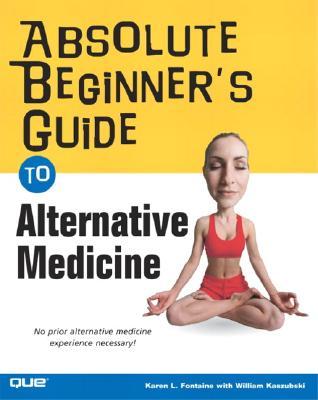 Absolute Beginner's Guide to Alternative Medicine By Fontaine, Karen Lee/ Kaszubski, William