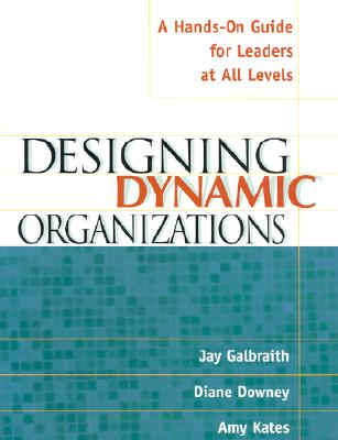 Designing Dynamic Organizations By Galbraith, Jay/ Downey, Diane/ Kates, Amy